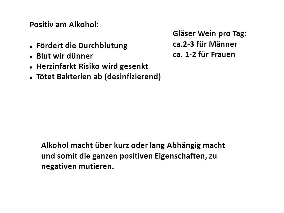 Positiv am Alkohol: Fördert die Durchblutung. Blut wir dünner. Herzinfarkt Risiko wird gesenkt. Tötet Bakterien ab (desinfizierend)
