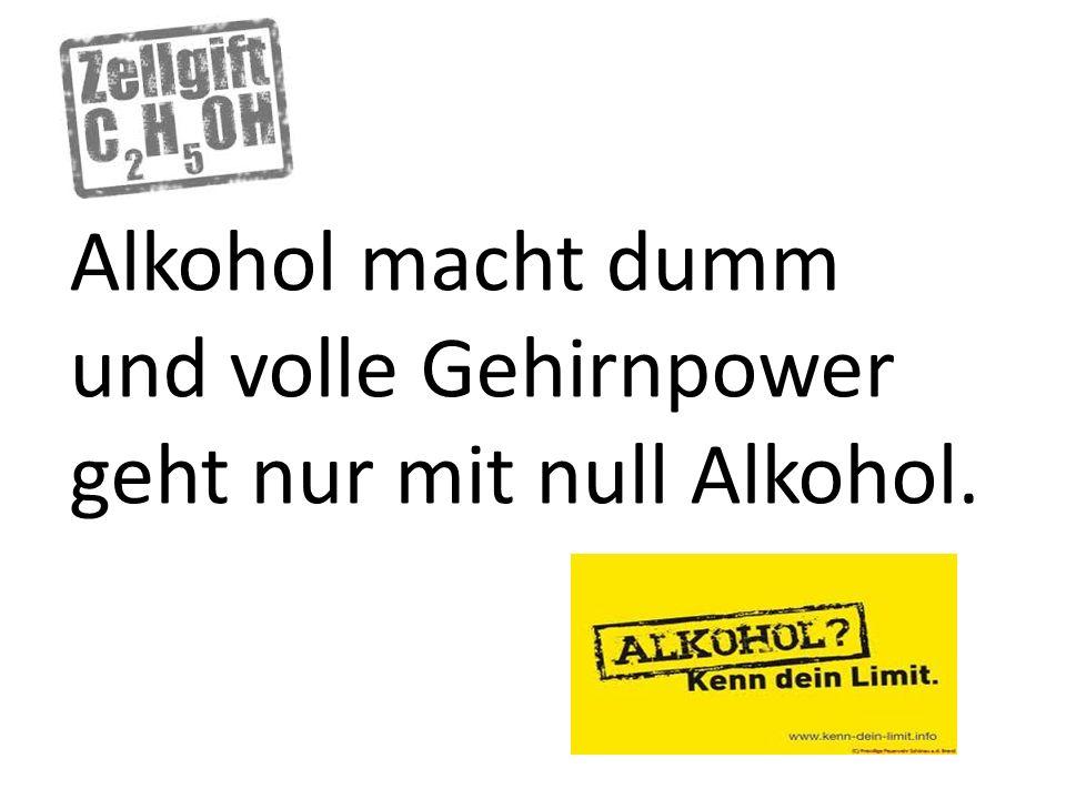 Alkohol macht dumm und volle Gehirnpower geht nur mit null Alkohol.