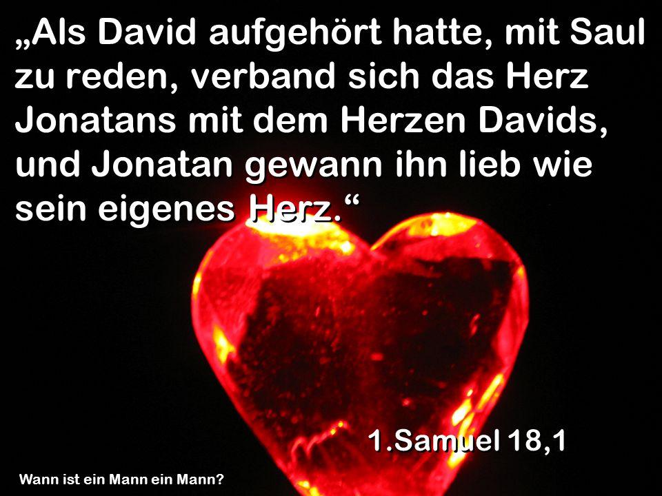 """""""Als David aufgehört hatte, mit Saul zu reden, verband sich das Herz Jonatans mit dem Herzen Davids, und Jonatan gewann ihn lieb wie sein eigenes Herz."""
