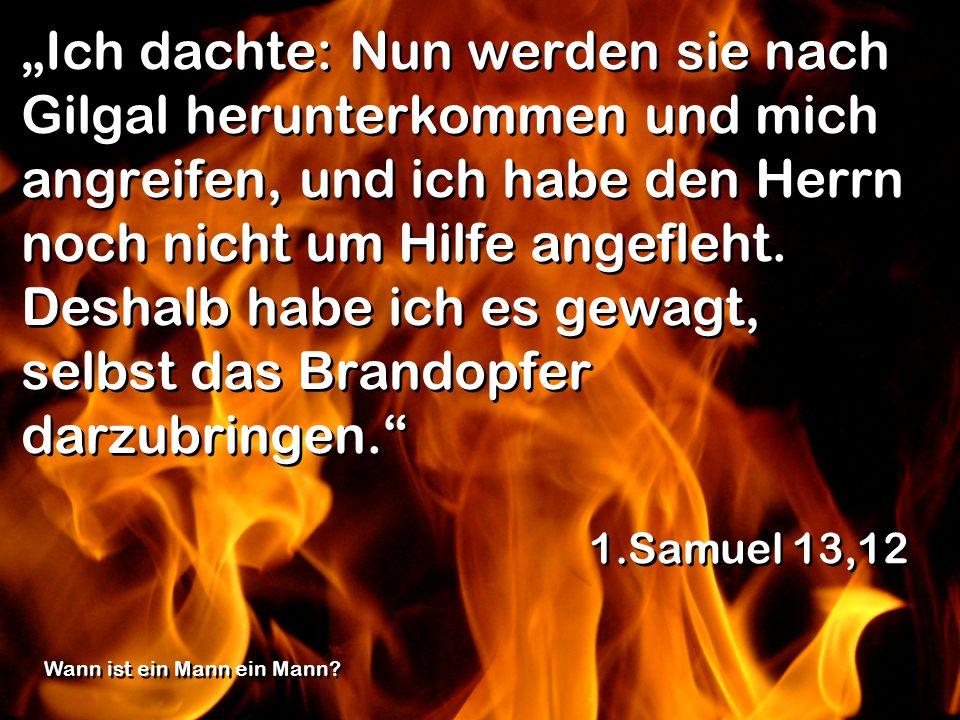 """""""Ich dachte: Nun werden sie nach Gilgal herunterkommen und mich angreifen, und ich habe den Herrn noch nicht um Hilfe angefleht. Deshalb habe ich es gewagt, selbst das Brandopfer darzubringen."""