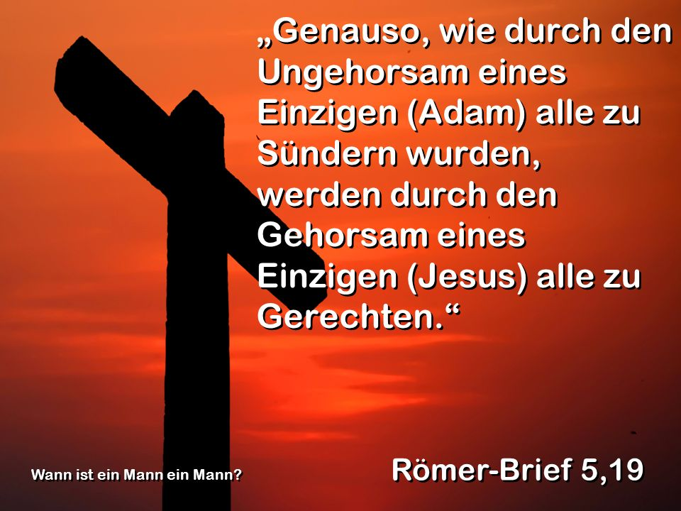 """""""Genauso, wie durch den Ungehorsam eines Einzigen (Adam) alle zu Sündern wurden, werden durch den Gehorsam eines Einzigen (Jesus) alle zu Gerechten."""