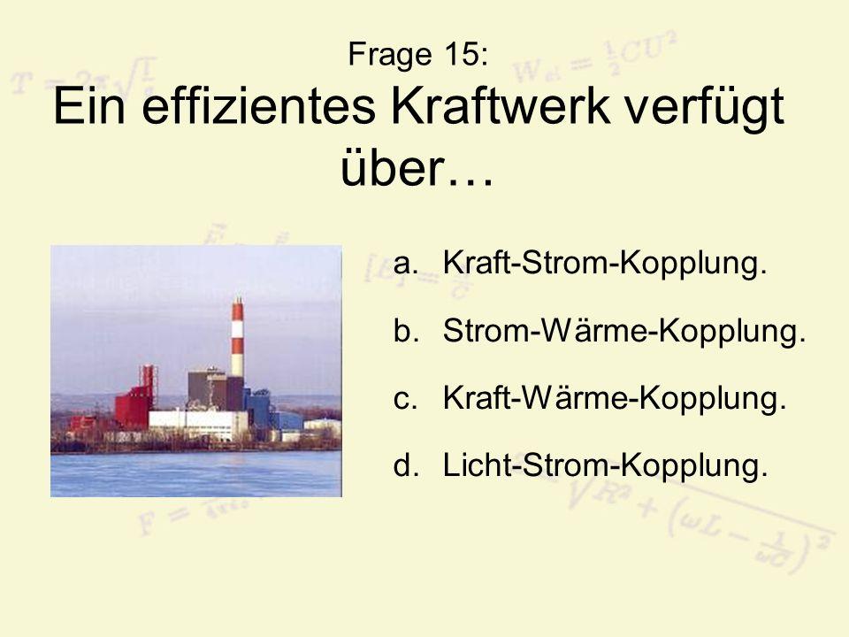 Frage 15: Ein effizientes Kraftwerk verfügt über…