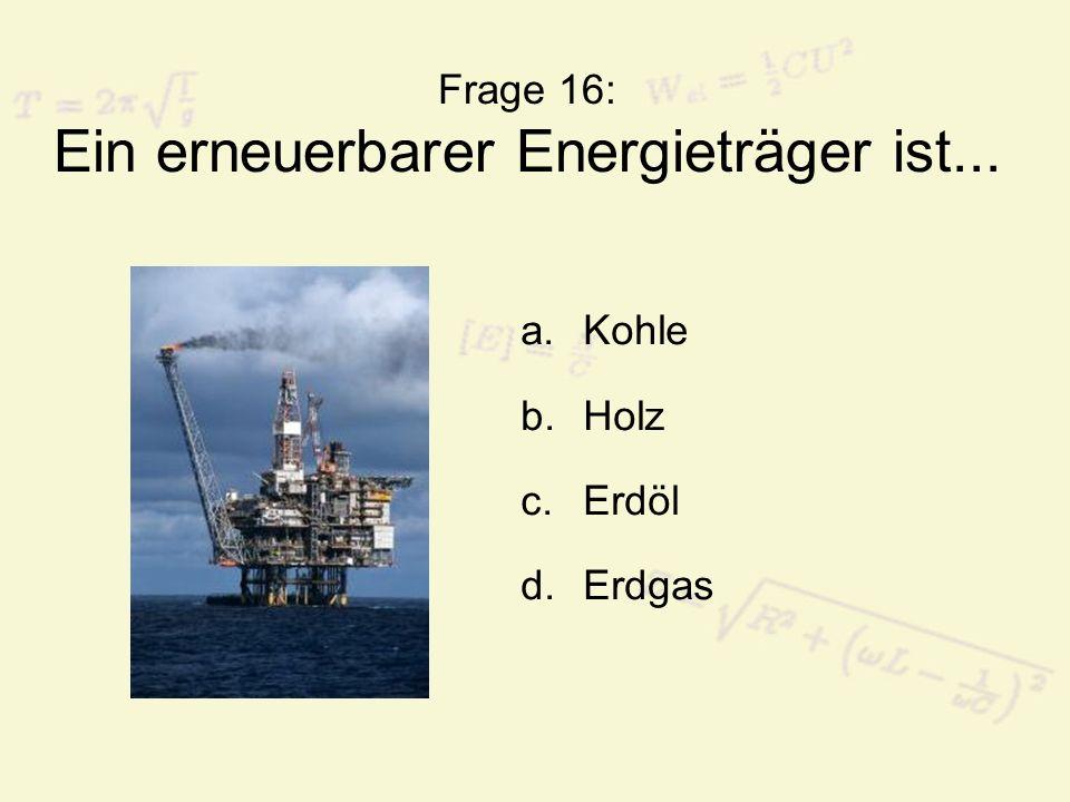 Frage 16: Ein erneuerbarer Energieträger ist...
