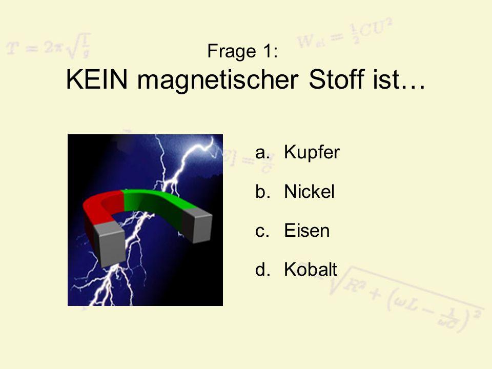 Frage 1: KEIN magnetischer Stoff ist…
