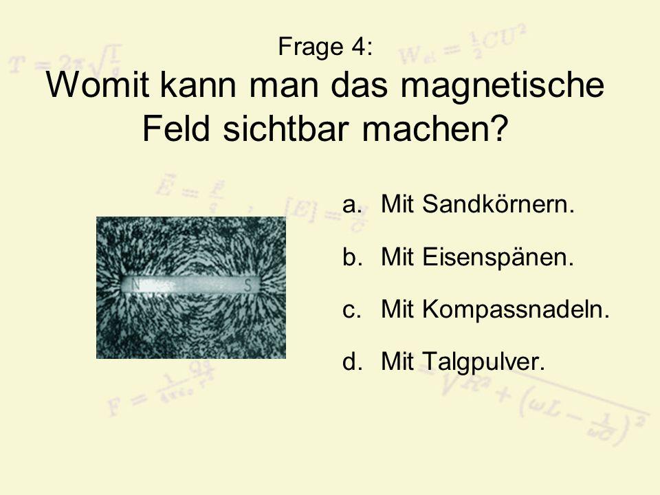 Frage 4: Womit kann man das magnetische Feld sichtbar machen
