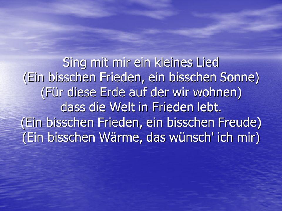 Sing mit mir ein kleines Lied (Ein bisschen Frieden, ein bisschen Sonne) (Für diese Erde auf der wir wohnen) dass die Welt in Frieden lebt.