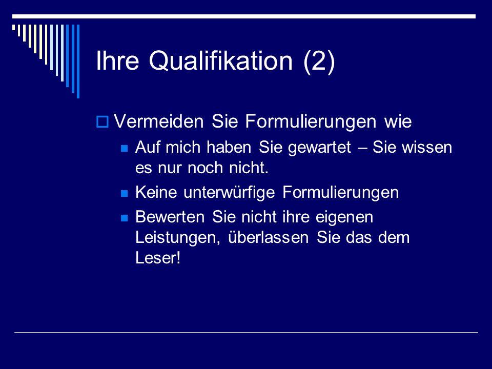 Ihre Qualifikation (2) Vermeiden Sie Formulierungen wie