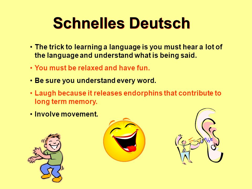 Schnelles Deutsch The trick to learning a language is you must hear a lot of the language and understand what is being said.
