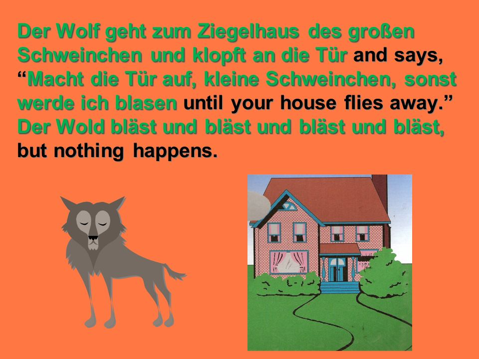 Der Wolf geht zum Ziegelhaus des großen Schweinchen und klopft an die Tür and says, Macht die Tür auf, kleine Schweinchen, sonst werde ich blasen until your house flies away. Der Wold bläst und bläst und bläst und bläst, but nothing happens.