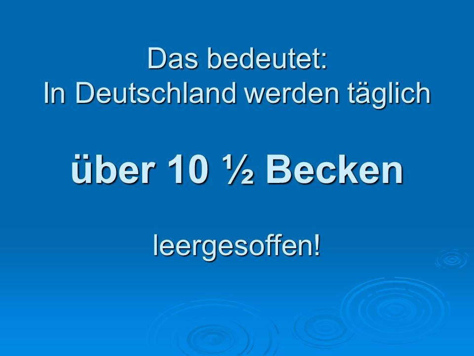 Das bedeutet: In Deutschland werden täglich über 10 ½ Becken leergesoffen!