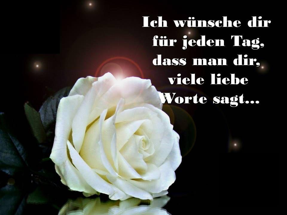Ich wünsche dir für jeden Tag, dass man dir, viele liebe Worte sagt...