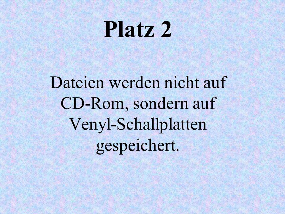 Platz 2 Dateien werden nicht auf CD-Rom, sondern auf Venyl-Schallplatten gespeichert.