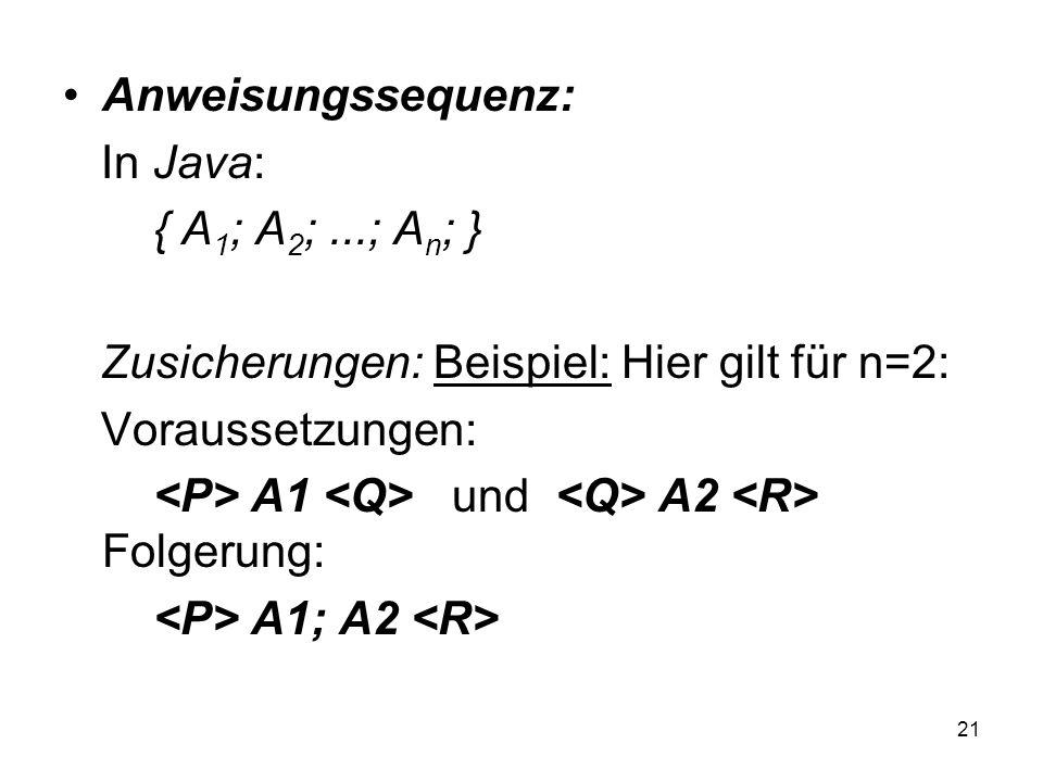 Anweisungssequenz: In Java: { A1; A2; ...; An; } Zusicherungen: Beispiel: Hier gilt für n=2: Voraussetzungen: