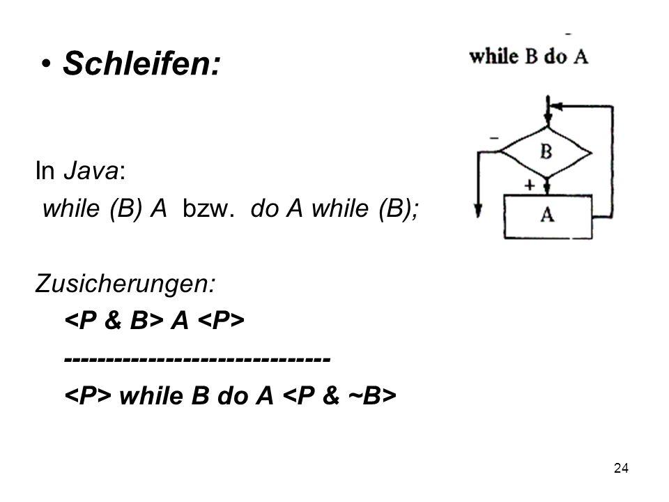 Schleifen: In Java: while (B) A bzw. do A while (B); Zusicherungen: