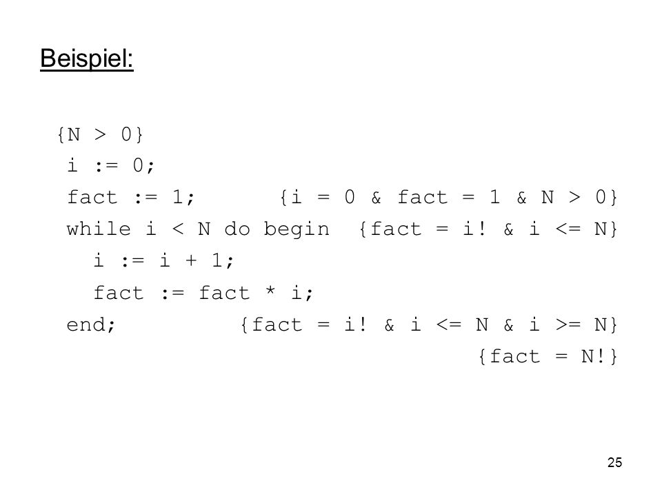 Beispiel: {N > 0} i := 0; fact := 1; {i = 0 & fact = 1 & N > 0}