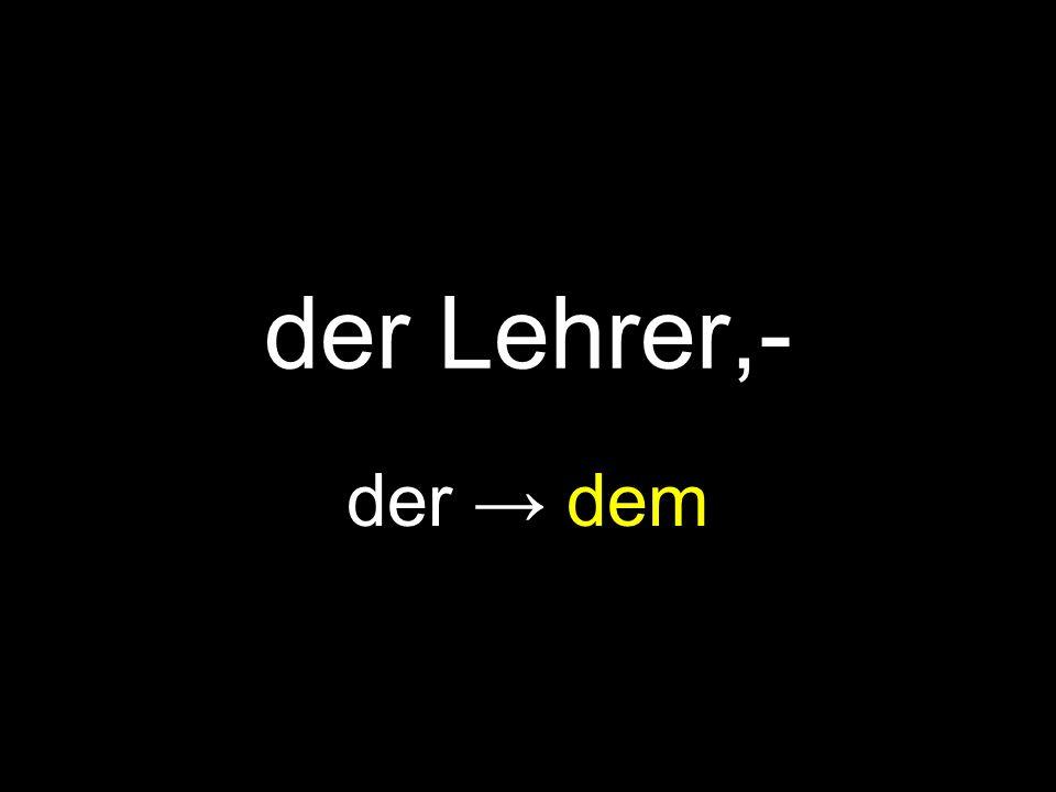 der Lehrer,- der → dem
