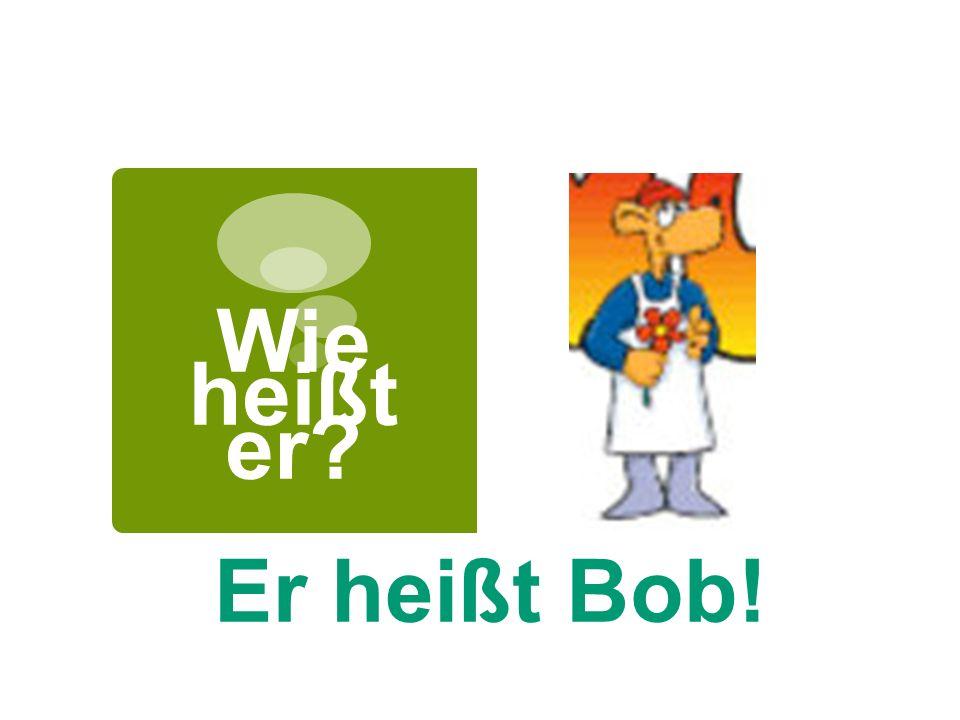 Wie heißt er Er heißt Bob!