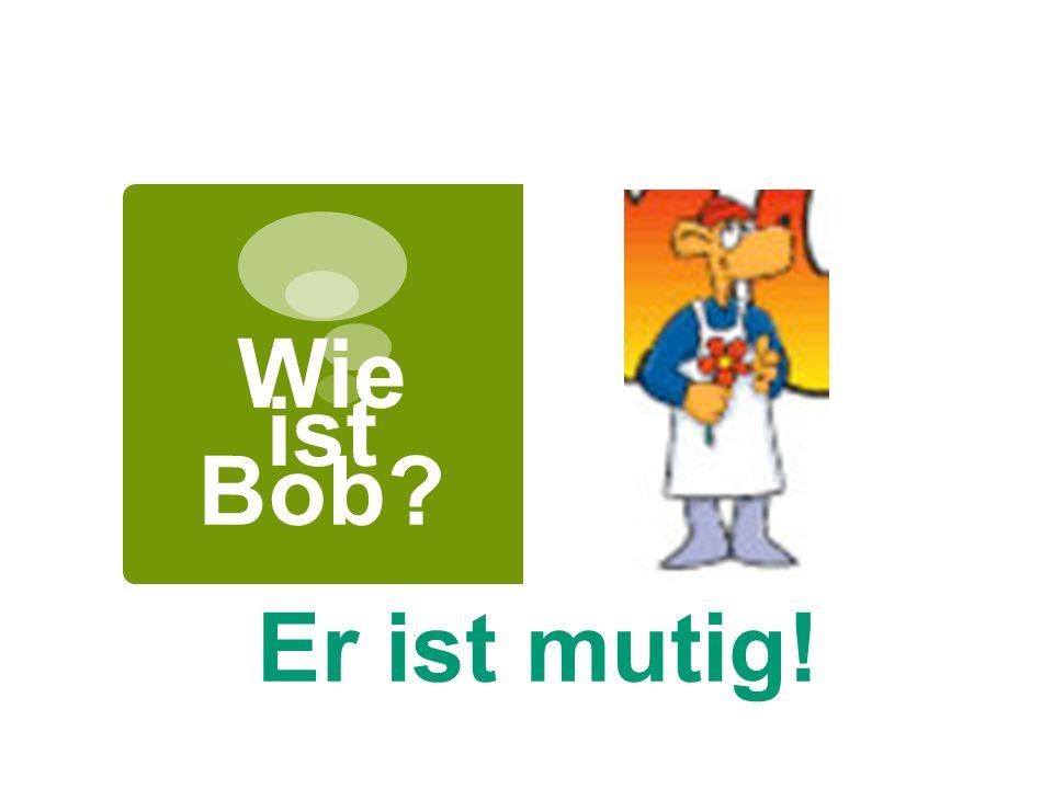 Wie ist Bob Er ist mutig!