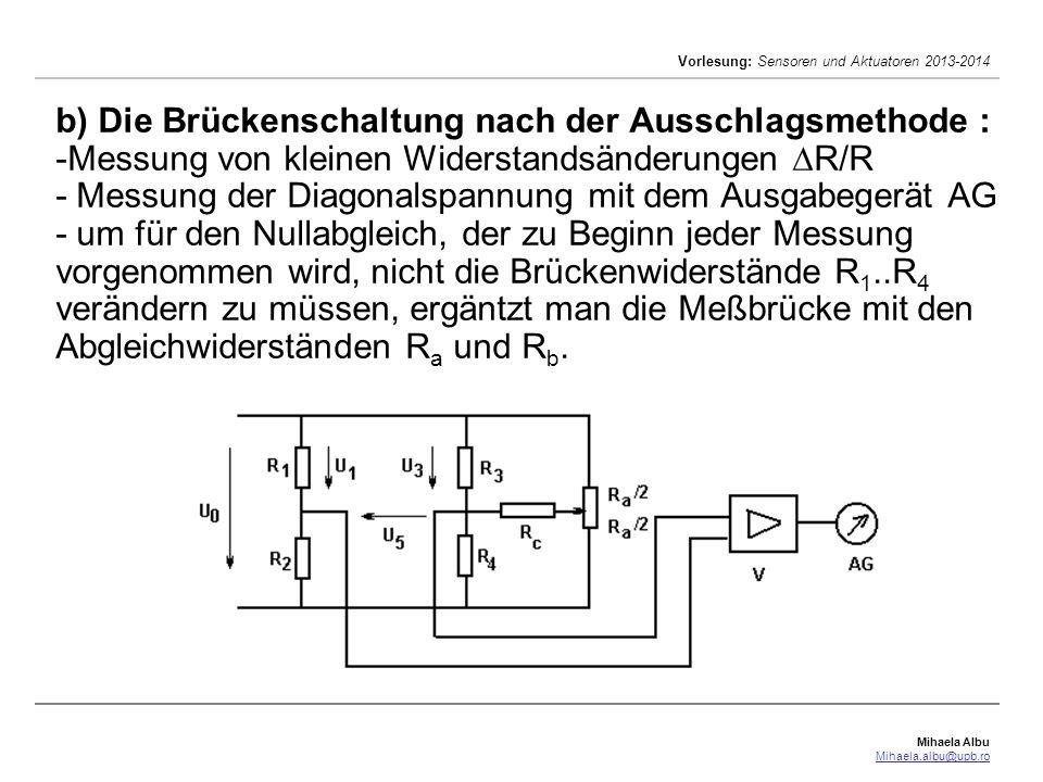 b) Die Brückenschaltung nach der Ausschlagsmethode : -Messung von kleinen Widerstandsänderungen R/R - Messung der Diagonalspannung mit dem Ausgabegerät AG - um für den Nullabgleich, der zu Beginn jeder Messung vorgenommen wird, nicht die Brückenwiderstände R1..R4 verändern zu müssen, ergäntzt man die Meßbrücke mit den Abgleichwiderständen Ra und Rb.