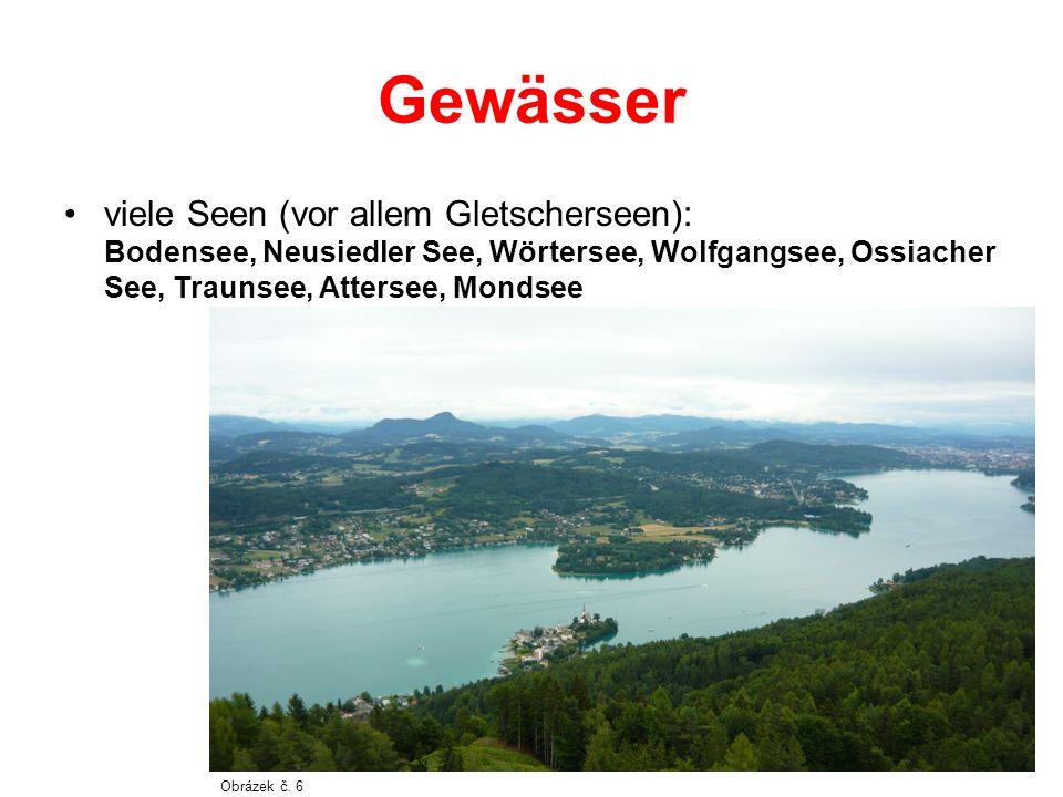 Gewässer viele Seen (vor allem Gletscherseen): Bodensee, Neusiedler See, Wörtersee, Wolfgangsee, Ossiacher See, Traunsee, Attersee, Mondsee.