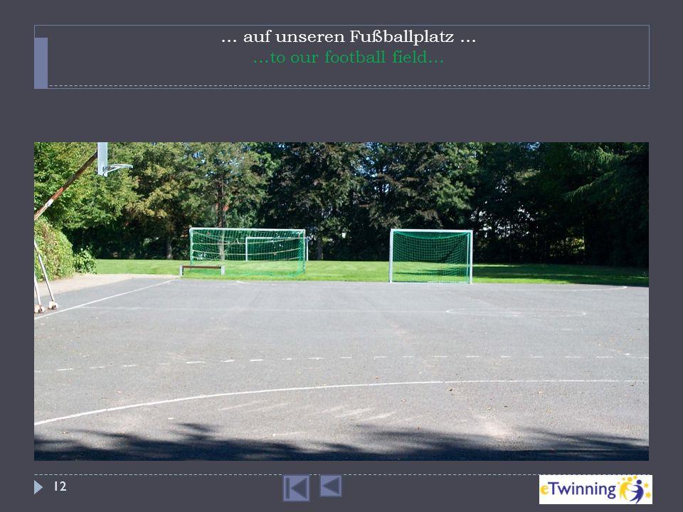 … auf unseren Fußballplatz … ...to our football field…