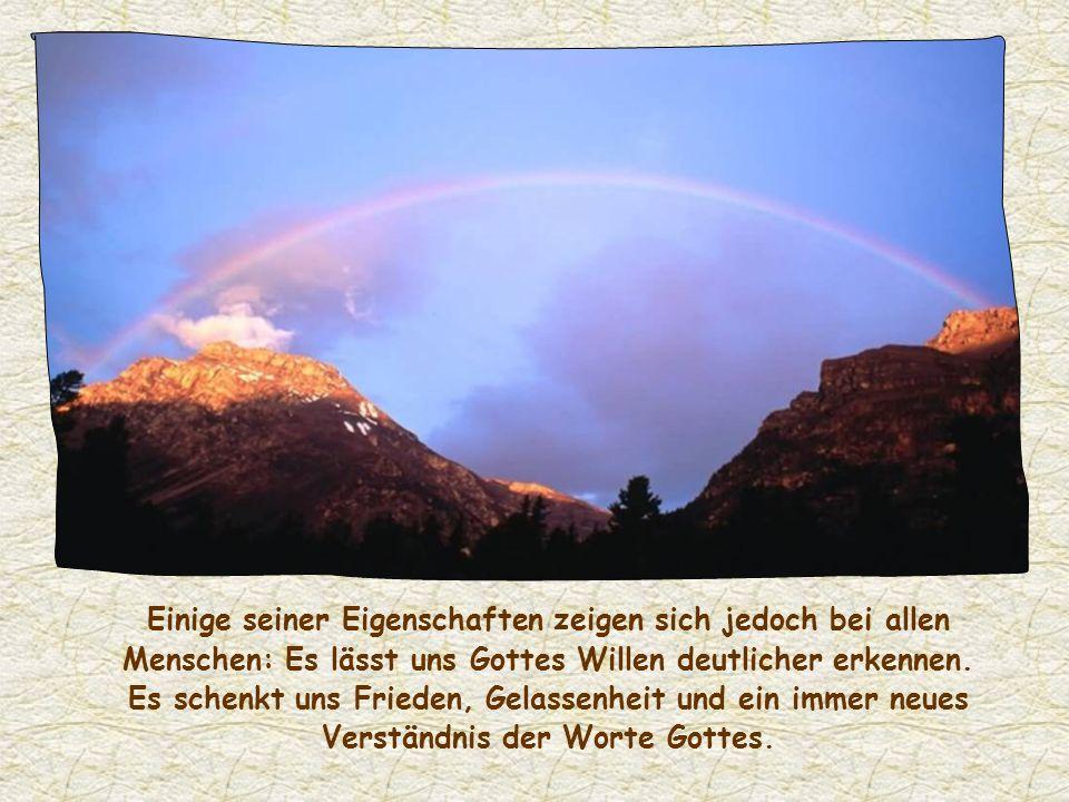 Einige seiner Eigenschaften zeigen sich jedoch bei allen Menschen: Es lässt uns Gottes Willen deutlicher erkennen.