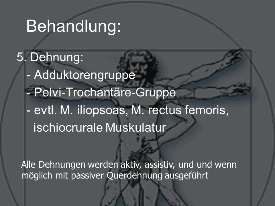 Behandlung: 5. Dehnung: - Adduktorengruppe - Pelvi-Trochantäre-Gruppe