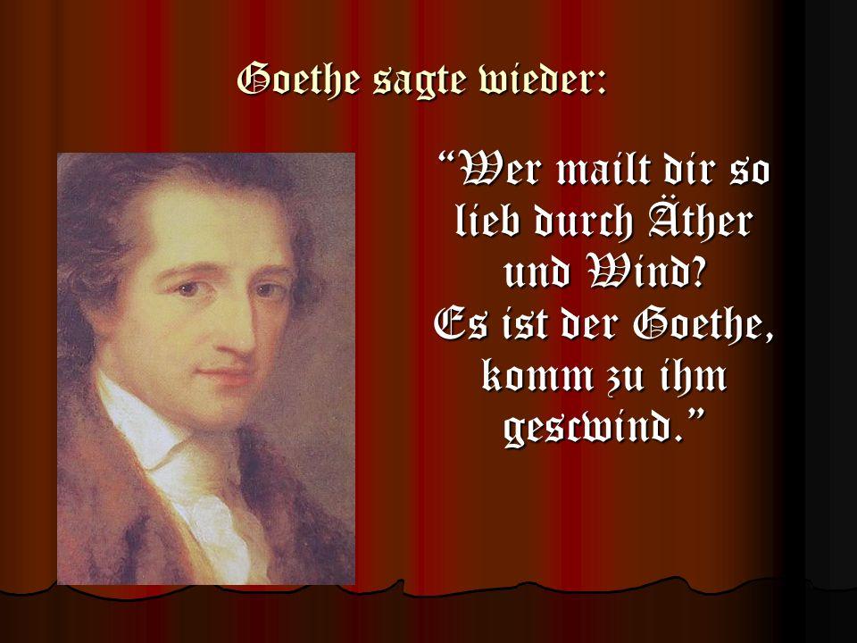 Goethe sagte wieder: Wer mailt dir so lieb durch Äther und Wind.