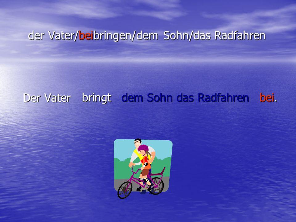 der Vater/beibringen/dem Sohn/das Radfahren