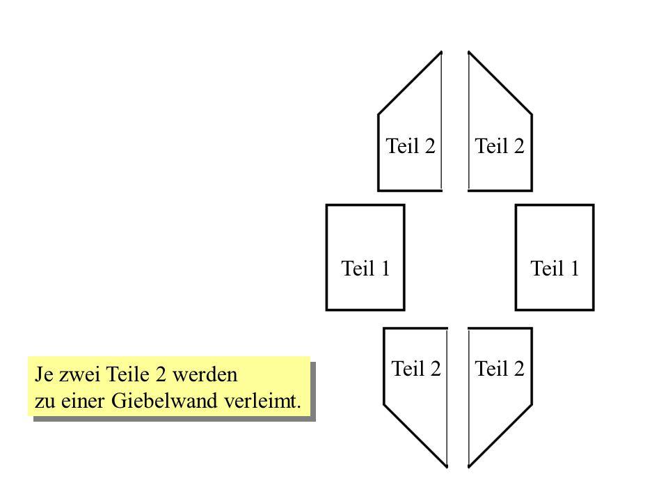 Teil 2 Teil 2 Teil 1 Teil 1 Teil 2 Teil 2 Je zwei Teile 2 werden zu einer Giebelwand verleimt.