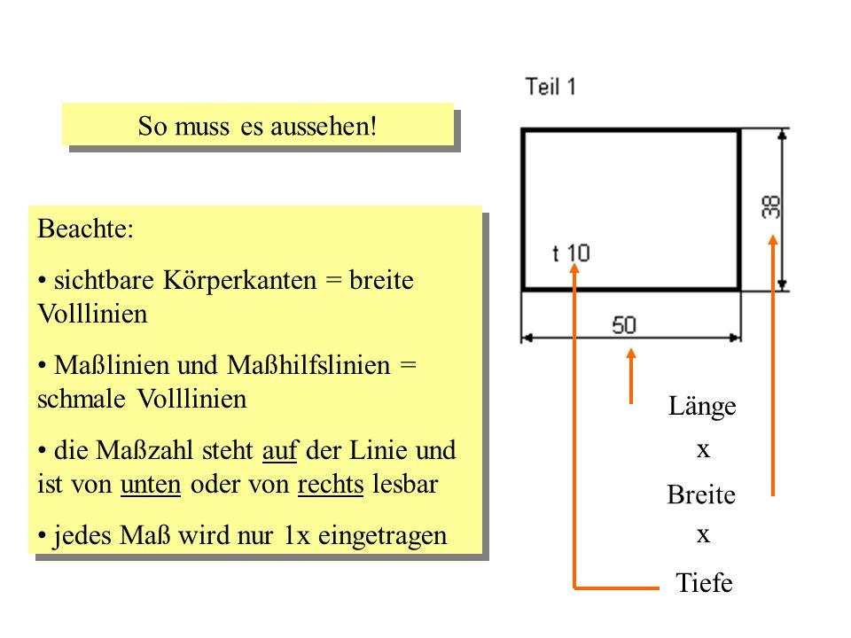 So muss es aussehen! Beachte: sichtbare Körperkanten = breite Volllinien. Maßlinien und Maßhilfslinien = schmale Volllinien.