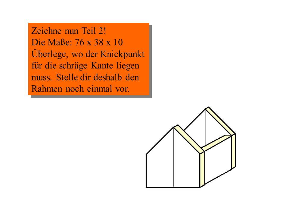 Zeichne nun Teil 2! Die Maße: 76 x 38 x 10.