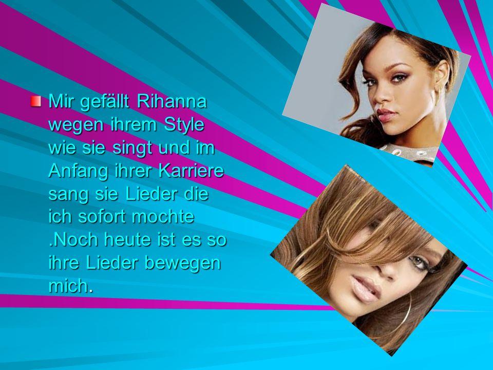 Mir gefällt Rihanna wegen ihrem Style wie sie singt und im Anfang ihrer Karriere sang sie Lieder die ich sofort mochte .Noch heute ist es so ihre Lieder bewegen mich.