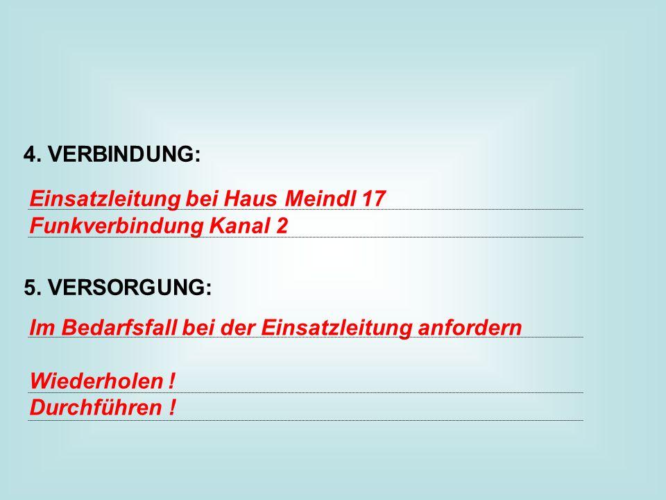 4. VERBINDUNG: 5. VERSORGUNG: Einsatzleitung bei Haus Meindl 17. Funkverbindung Kanal 2. Im Bedarfsfall bei der Einsatzleitung anfordern.