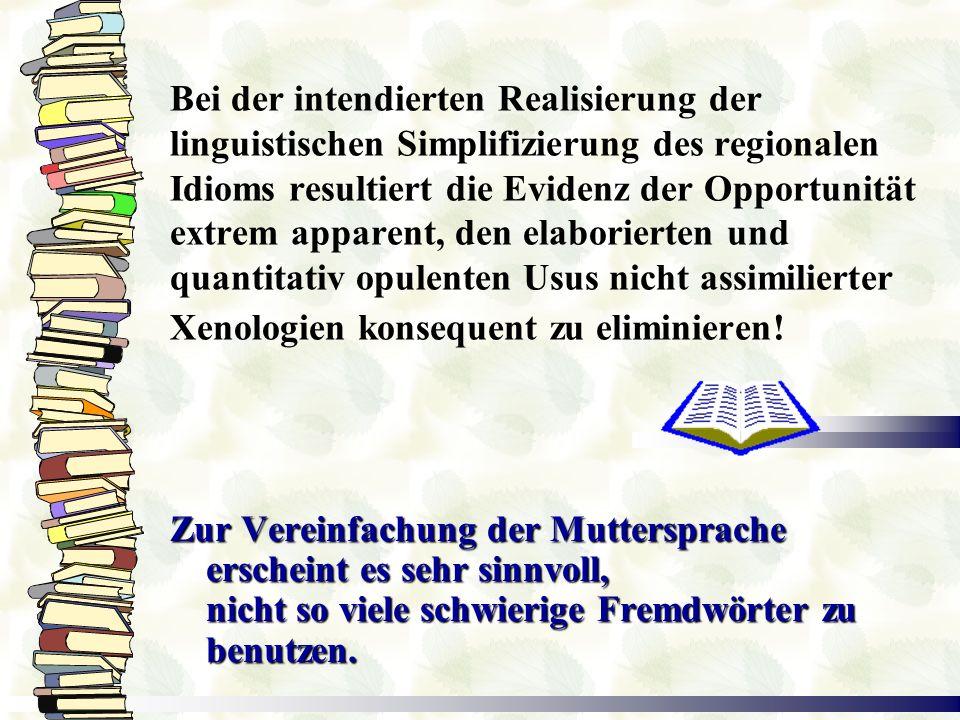 Bei der intendierten Realisierung der linguistischen Simplifizierung des regionalen Idioms resultiert die Evidenz der Opportunität extrem apparent, den elaborierten und quantitativ opulenten Usus nicht assimilierter Xenologien konsequent zu eliminieren!