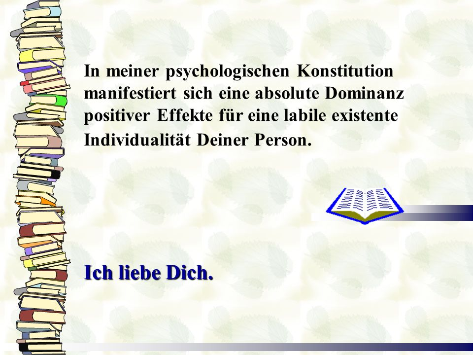 In meiner psychologischen Konstitution manifestiert sich eine absolute Dominanz positiver Effekte für eine labile existente Individualität Deiner Person.