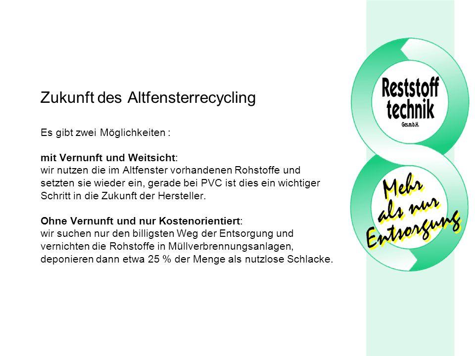 Zukunft des Altfensterrecycling Es gibt zwei Möglichkeiten : mit Vernunft und Weitsicht: wir nutzen die im Altfenster vorhandenen Rohstoffe und setzten sie wieder ein, gerade bei PVC ist dies ein wichtiger Schritt in die Zukunft der Hersteller.