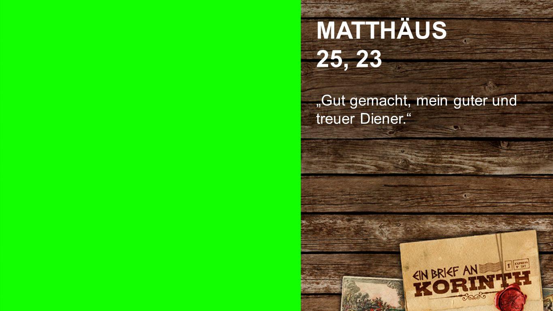 """Matthäus 25, 23 MATTHÄUS 25, 23 """"Gut gemacht, mein guter und treuer Diener."""