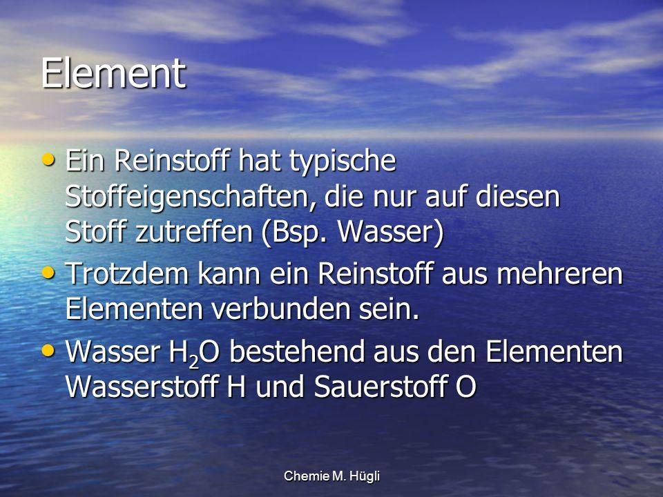 Element Ein Reinstoff hat typische Stoffeigenschaften, die nur auf diesen Stoff zutreffen (Bsp. Wasser)