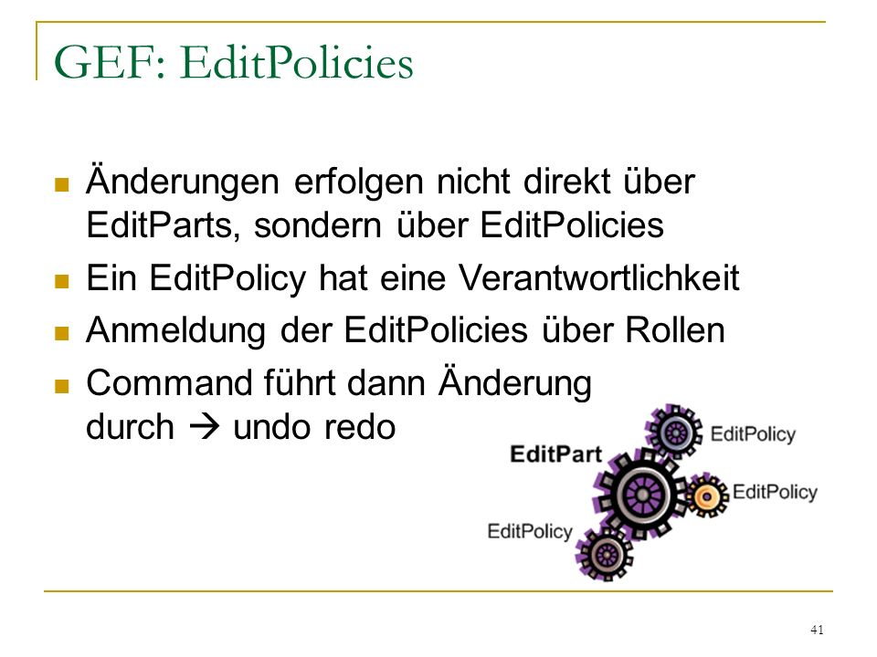 GEF: EditPolicies Änderungen erfolgen nicht direkt über EditParts, sondern über EditPolicies. Ein EditPolicy hat eine Verantwortlichkeit.