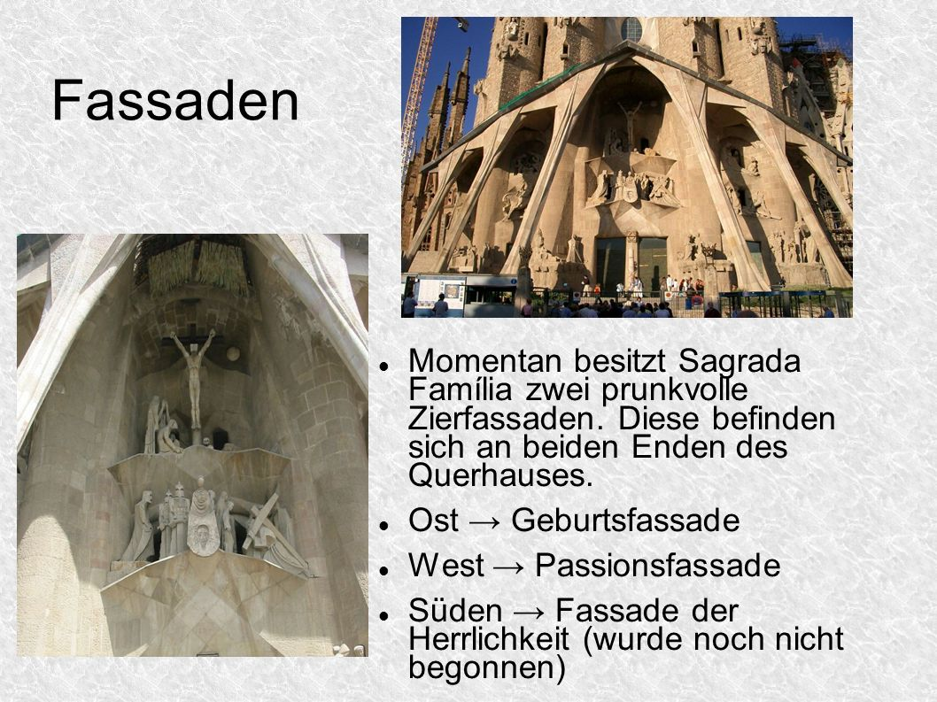 Fassaden Momentan besitzt Sagrada Família zwei prunkvolle Zierfassaden. Diese befinden sich an beiden Enden des Querhauses.