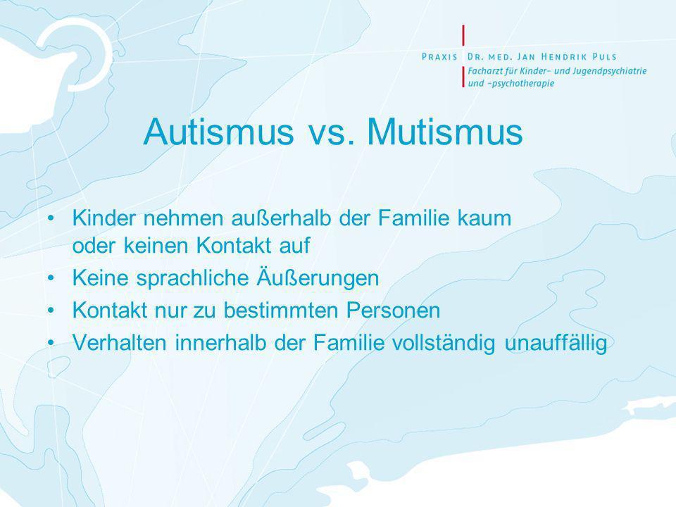 Autismus vs. Mutismus Kinder nehmen außerhalb der Familie kaum oder keinen Kontakt auf. Keine sprachliche Äußerungen.