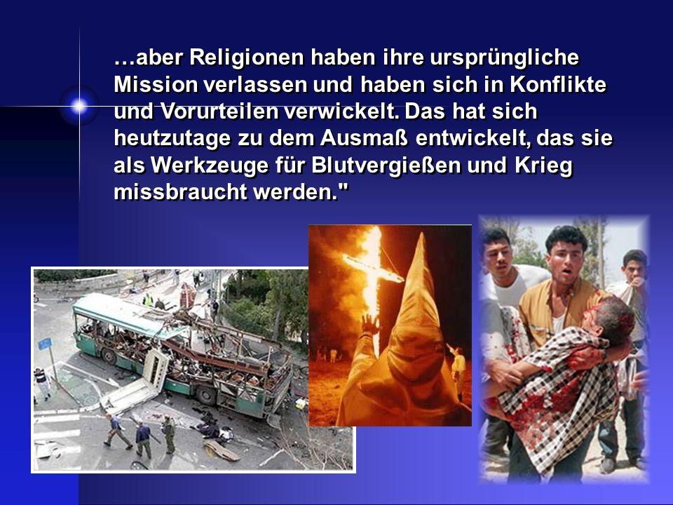 …aber Religionen haben ihre ursprüngliche Mission verlassen und haben sich in Konflikte und Vorurteilen verwickelt. Das hat sich heutzutage zu dem Ausmaß entwickelt, das sie als Werkzeuge für Blutvergießen und Krieg