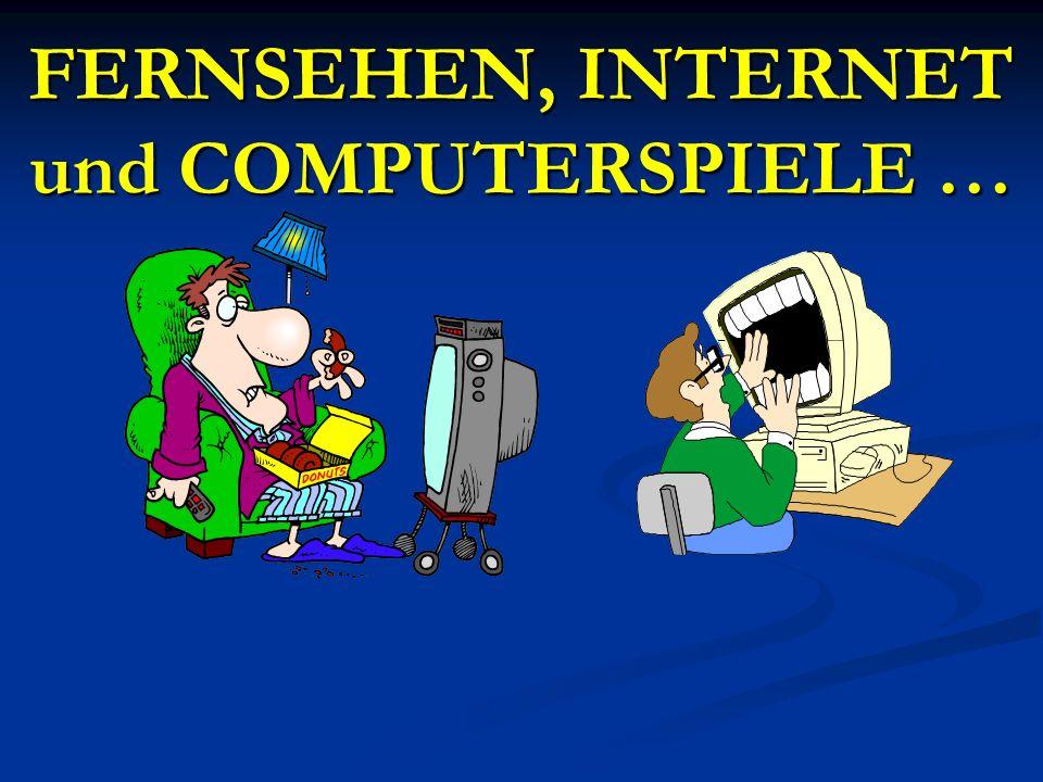 FERNSEHEN, INTERNET und COMPUTERSPIELE …