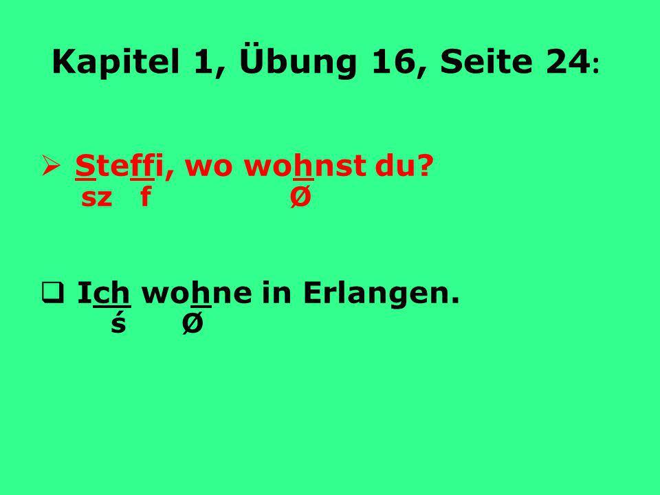 Kapitel 1, Übung 16, Seite 24: Steffi, wo wohnst du sz f Ø