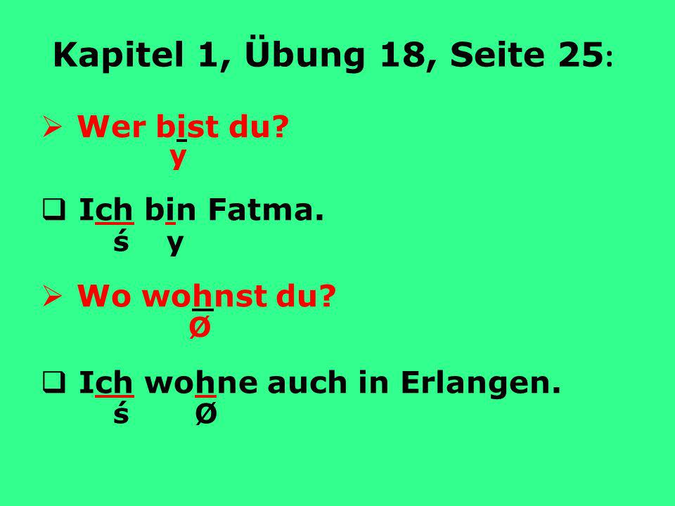 Kapitel 1, Übung 18, Seite 25: Wer bist du Ich bin Fatma. ś y