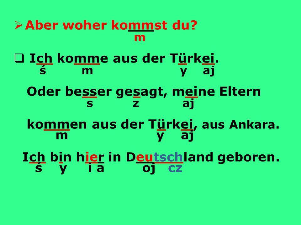 m y aj Aber woher kommst du m Ich komme aus der Türkei. ś m y aj