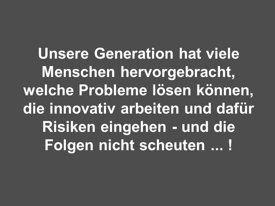 Unsere Generation hat viele Menschen hervorgebracht, welche Probleme lösen können, die innovativ arbeiten und dafür Risiken eingehen - und die Folgen nicht scheuten ...