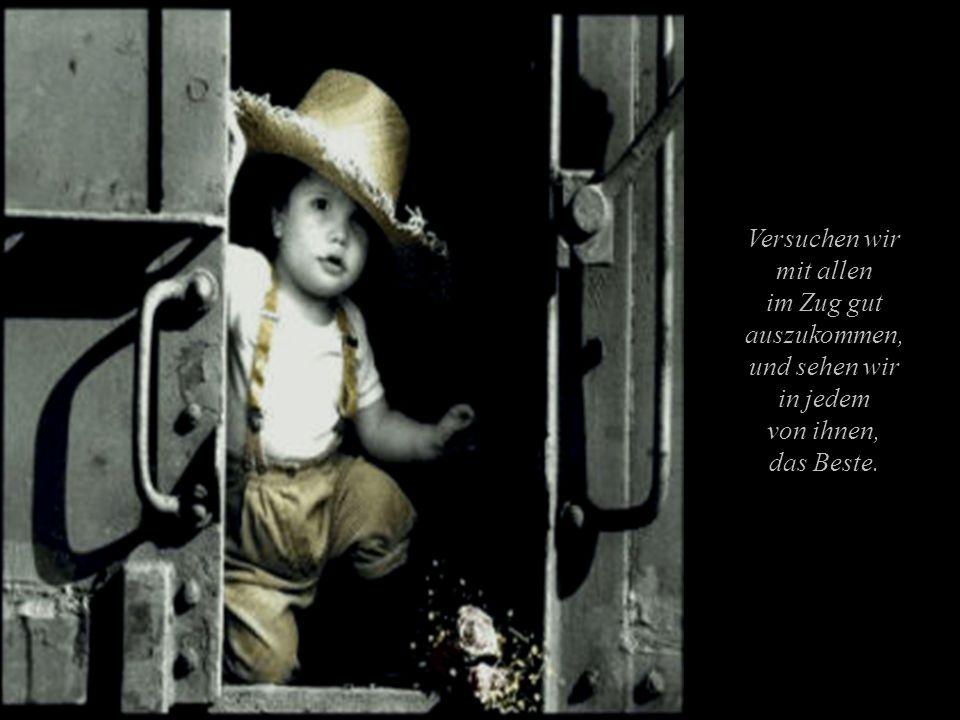 Versuchen wir mit allen im Zug gut auszukommen, und sehen wir in jedem von ihnen, das Beste.
