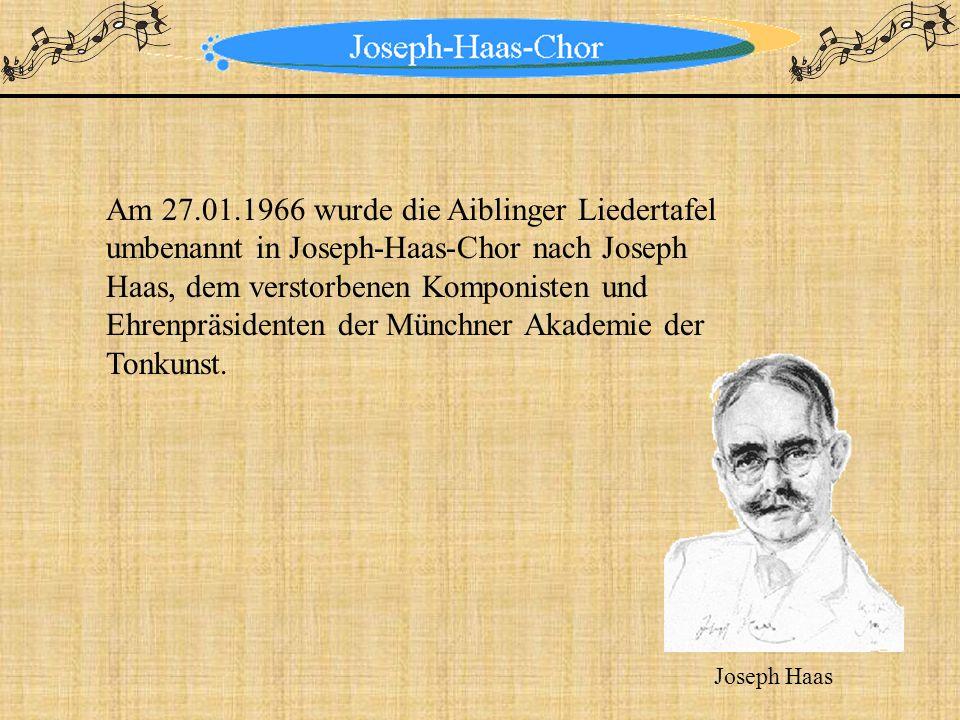 Am 27.01.1966 wurde die Aiblinger Liedertafel umbenannt in Joseph-Haas-Chor nach Joseph Haas, dem verstorbenen Komponisten und Ehrenpräsidenten der Münchner Akademie der Tonkunst.